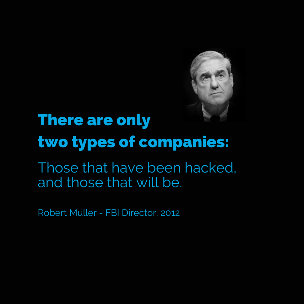 """""""There are only two types of companies: those that have been hacked, and those that will be."""" Robert Mueller-FBI Director, 2012. Blog: Cyber RIsk"""
