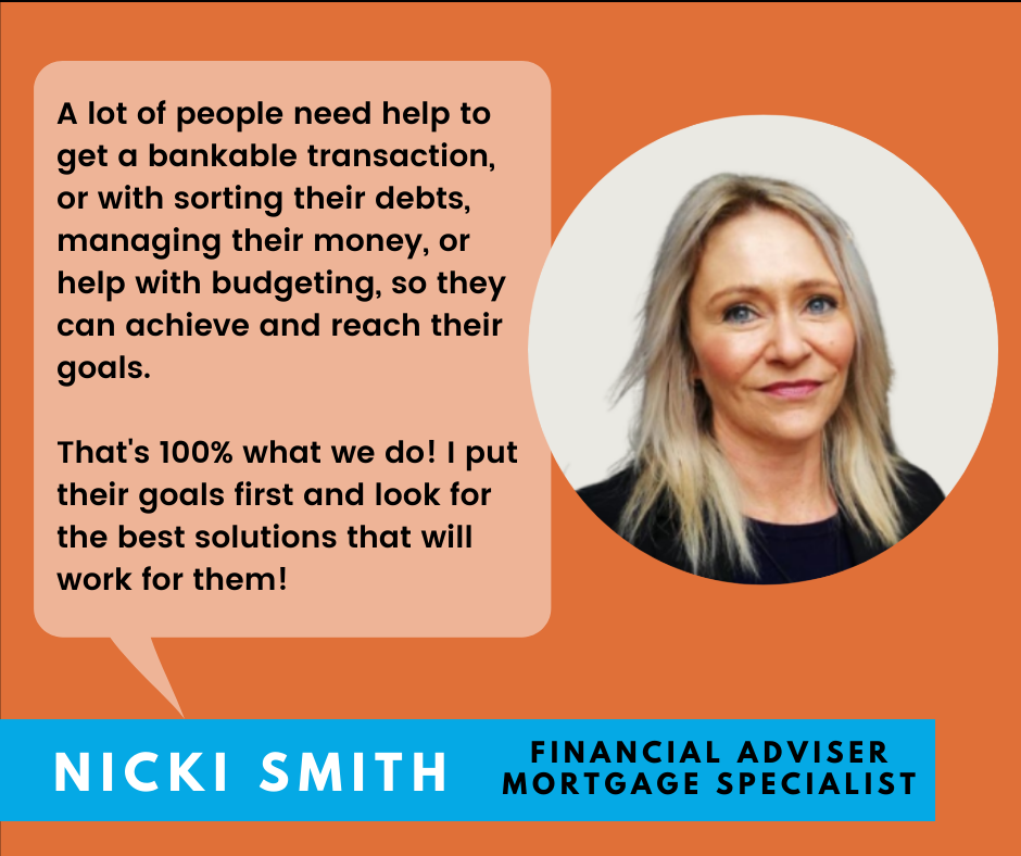 """""""A lot of people need help to get a bankable transaction, or with sorting their debts, managing their money or help with budgeting, so they can achieve and reach their goals. That's 100% what we do I put their goals first and look for the best solutions that will work for them. - Nicki Smith-Financial Adviser, Mortgage Specialist"""